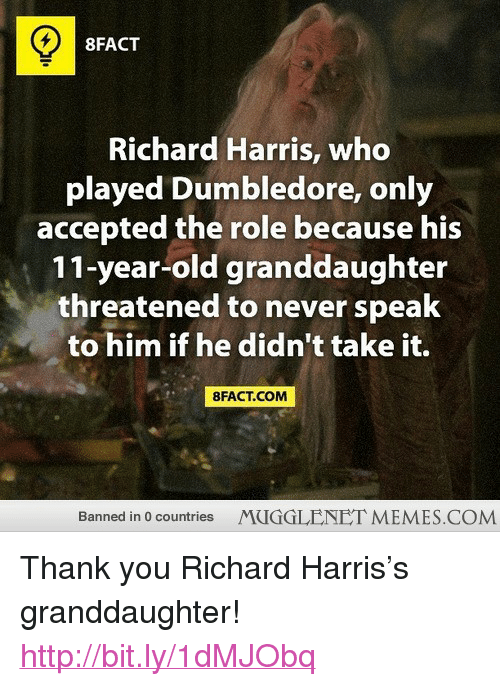 "richard harris: 8FACT  Richard Harris, who  played Dumbledore, only  accepted the role because his  11-year-old granddaughter  threatened to never speak  to him if he didn't take it.  8FACT.COM  Banned in 0 countries  MUGGLENET MEMES.COM <p>Thank you Richard Harris&rsquo;s granddaughter! <a href=""http://bit.ly/1dMJObq"">http://bit.ly/1dMJObq</a></p>"