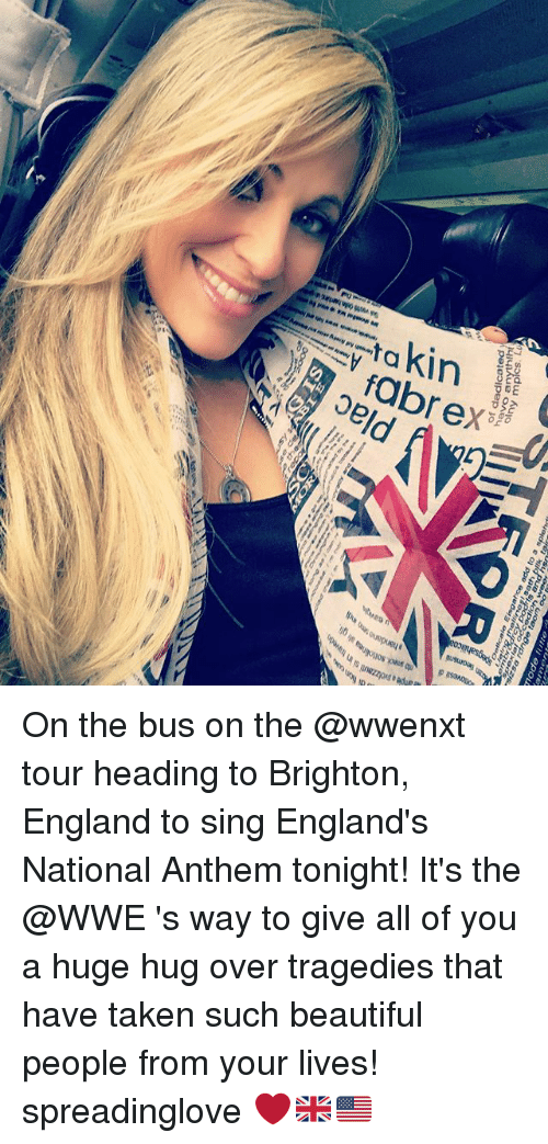 brightons: 8pefuocate Eisgahce mode add to a futte  splehdi  of daducated  havo On the bus on the @wwenxt tour heading to Brighton, England to sing England's National Anthem tonight! It's the @WWE 's way to give all of you a huge hug over tragedies that have taken such beautiful people from your lives! spreadinglove ❤️🇬🇧🇺🇸