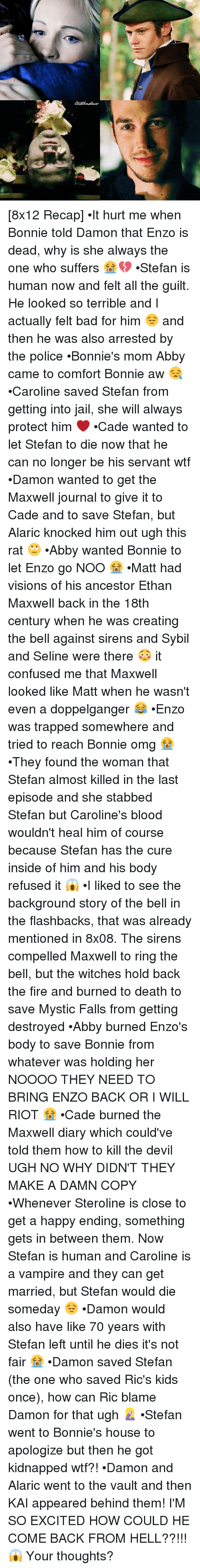Terribler: [8x12 Recap] •It hurt me when Bonnie told Damon that Enzo is dead, why is she always the one who suffers 😭💔 •Stefan is human now and felt all the guilt. He looked so terrible and I actually felt bad for him 😔 and then he was also arrested by the police •Bonnie's mom Abby came to comfort Bonnie aw 😪 •Caroline saved Stefan from getting into jail, she will always protect him ❤ •Cade wanted to let Stefan to die now that he can no longer be his servant wtf •Damon wanted to get the Maxwell journal to give it to Cade and to save Stefan, but Alaric knocked him out ugh this rat 🙄 •Abby wanted Bonnie to let Enzo go NOO 😭 •Matt had visions of his ancestor Ethan Maxwell back in the 18th century when he was creating the bell against sirens and Sybil and Seline were there 😳 it confused me that Maxwell looked like Matt when he wasn't even a doppelganger 😂 •Enzo was trapped somewhere and tried to reach Bonnie omg 😭 •They found the woman that Stefan almost killed in the last episode and she stabbed Stefan but Caroline's blood wouldn't heal him of course because Stefan has the cure inside of him and his body refused it 😱 •I liked to see the background story of the bell in the flashbacks, that was already mentioned in 8x08. The sirens compelled Maxwell to ring the bell, but the witches hold back the fire and burned to death to save Mystic Falls from getting destroyed •Abby burned Enzo's body to save Bonnie from whatever was holding her NOOOO THEY NEED TO BRING ENZO BACK OR I WILL RIOT 😭 •Cade burned the Maxwell diary which could've told them how to kill the devil UGH NO WHY DIDN'T THEY MAKE A DAMN COPY •Whenever Steroline is close to get a happy ending, something gets in between them. Now Stefan is human and Caroline is a vampire and they can get married, but Stefan would die someday 😔 •Damon would also have like 70 years with Stefan left until he dies it's not fair 😭 •Damon saved Stefan (the one who saved Ric's kids once), how can Ric blame Damon for that ugh 🤦🏼‍♀️ •Stefan went to Bonnie's house to apologize but then he got kidnapped wtf?! •Damon and Alaric went to the vault and then KAI appeared behind them! I'M SO EXCITED HOW COULD HE COME BACK FROM HELL??!!! 😱 Your thoughts?
