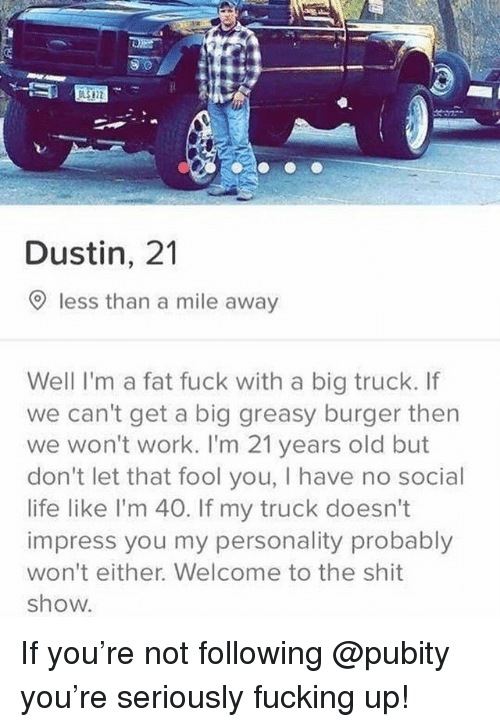 Shit Show: 9.0  Dustin, 21  O less than a mile away  Well I'm a fat fuck with a big truck. If  we can't get a big greasy burger then  we won't work. I'm 21 years old but  don't let that fool you, I have no social  life like l'm 40. If my truck doesn't  impress you my personality probably  won't either. Welcome to the shit  show. If you're not following @pubity you're seriously fucking up!