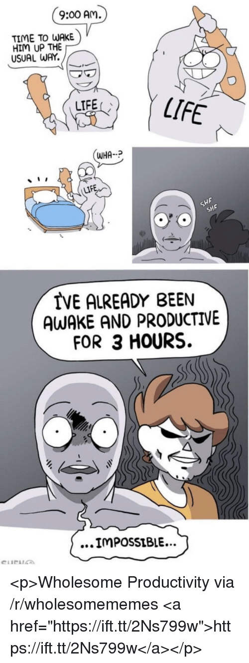 """Life, Time, and Wholesome: 9:00 Am  TIME TO WAKE  HIM UP THE  USUAL WAY.  LIFE  LIFE  WHA  LIF  SHF  SHF  IVE ALREADY BEEN  AWAKE AND PRODUCTIVE  FOR 3 HOURS.  ...IMPossiBIE... <p>Wholesome Productivity via /r/wholesomememes <a href=""""https://ift.tt/2Ns799w"""">https://ift.tt/2Ns799w</a></p>"""