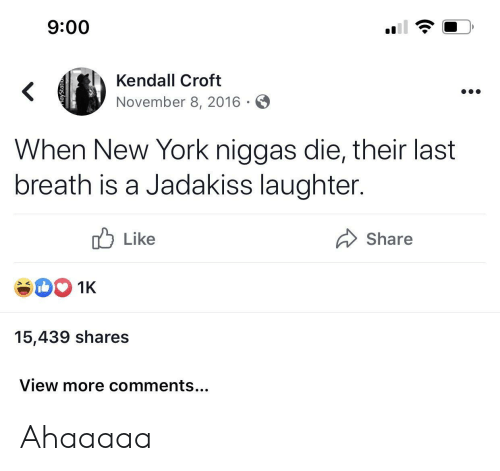 Jadakiss, New York, and Laughter: 9:00  Kendall Croft  <  November 8, 2016  When New York niggas die, their last  breath is a Jadakiss laughter.  Like  Share  1K  15,439 shares  View more comments... Ahaaaaa