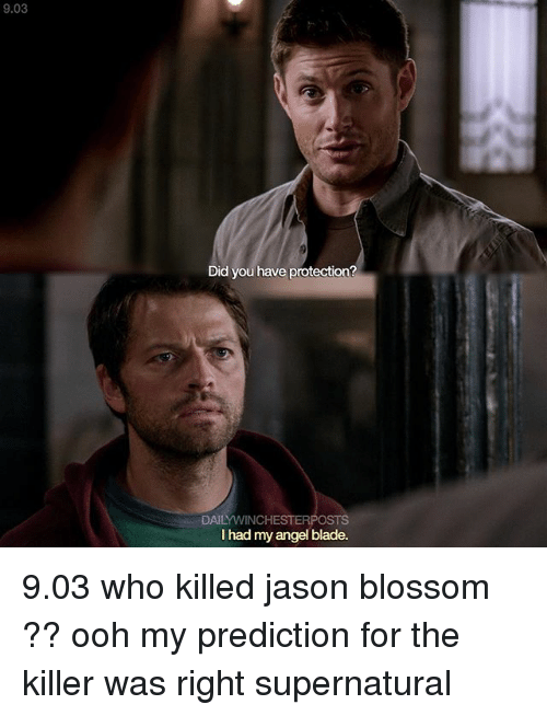 Oohing: 9.03  Did you have protection?  DAILYWINCHESTER  l had my angel blade. 9.03 who killed jason blossom ?? ooh my prediction for the killer was right supernatural