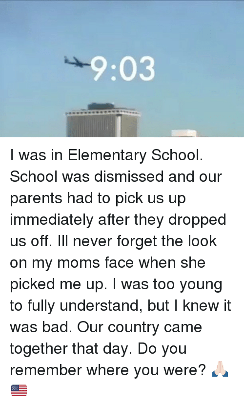 Understanded: 9:03 I was in Elementary School. School was dismissed and our parents had to pick us up immediately after they dropped us off. Ill never forget the look on my moms face when she picked me up. I was too young to fully understand, but I knew it was bad. Our country came together that day. Do you remember where you were? 🙏🏻🇺🇸