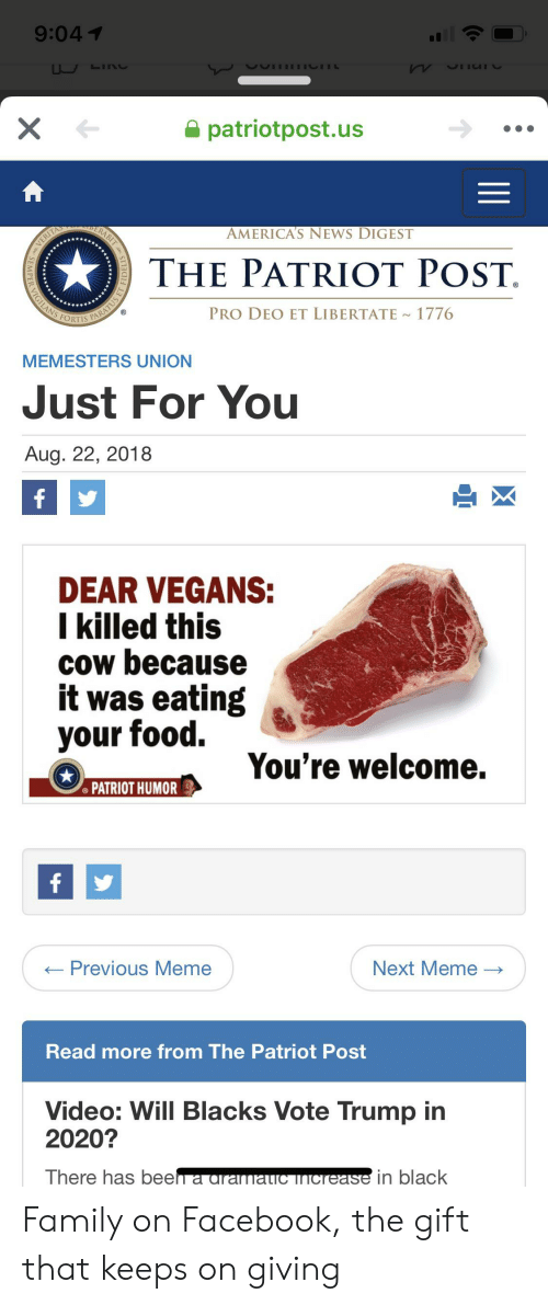 Vote Trump: 9:041  LINC  X  patriotpost.us  ERABIT  AMERICA'S NEWS DIGEST  VERITA  THE PATRIOT POST.  FORTIS PARATUS  LANS  PRO DEO ET LIBERTATE  1776  MEMESTERS UNION  Just For You  Aug. 22, 2018  f  DEAR VEGANS:  I killed this  cow because  it was eating  your food.  You're welcome.  PATRIOT HUMOR  f  Previous Meme  Next Meme >  _  Read more from The Patriot Post  Video: Will Blacks Vote Trump in  2020?  There has beeh a aramatic increase in black Family on Facebook, the gift that keeps on giving