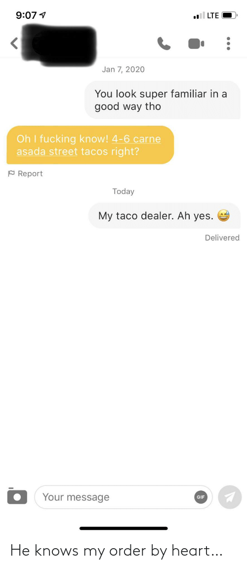 taco: 9:07 1  LTE  Jan 7, 2020  You look super familiar in a  good way tho  Oh I fucking know! 4-6 carne  asada street tacos right?  P Report  Today  My taco dealer. Ah yes.  Delivered  Your message  GIF He knows my order by heart…