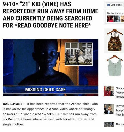 """Goodbyee: 9+10= """"21"""" KID (VINE) HAS  REPORTEDLY RUN AWAY FROM HOME  AND CURRENTLY BEING SEARCHED  FOR *READ GOODBYE NOTE HERE*  Like Page  Be he ietof  Chicago  Attemp  Irma As  MISSING CHILD CASE  BALTIMORE It has been reported that the African child, who  is known for his appearance in a Vine video where he wrongly  answers """"21"""" when asked """"What's 9 10?"""" has ran away from  his Baltimore home where he lived with his older brother and  single mother.  IDIOT O  Trump  After St  Thousa"""