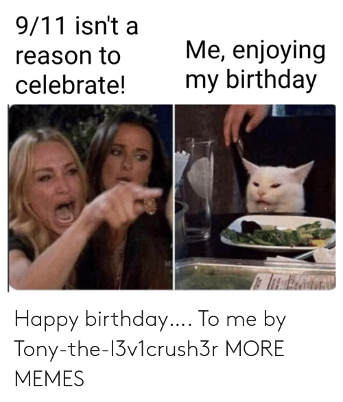 9/11, Birthday, and Dank: 9/11 isn't a  Me, enjoying  my birthday  reason to  celebrate! Happy birthday…. To me by Tony-the-l3v1crush3r MORE MEMES