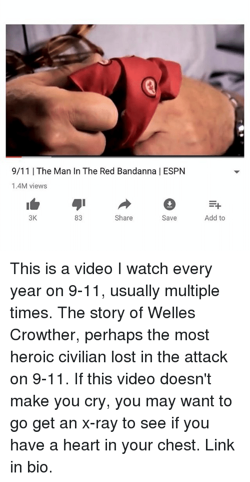Espns: 9/11 | The Man In The Red Bandanna | ESPN  1.4M views  3K  83  Share  Save  Add to This is a video I watch every year on 9-11, usually multiple times. The story of Welles Crowther, perhaps the most heroic civilian lost in the attack on 9-11. If this video doesn't make you cry, you may want to go get an x-ray to see if you have a heart in your chest. Link in bio.