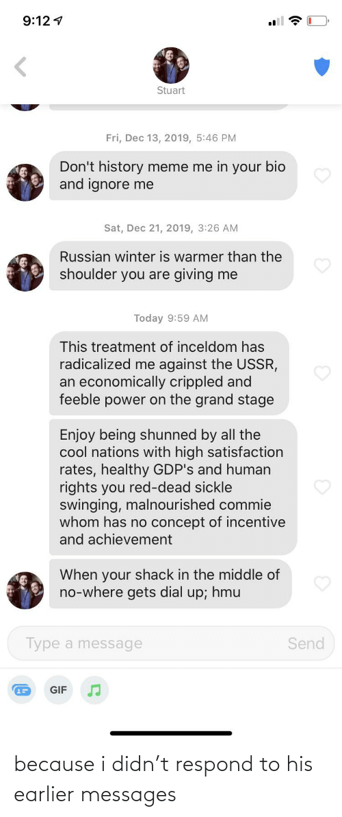 radicalized: 9:12 1  Stuart  Fri, Dec 13, 2019, 5:46 PM  Don't history meme me in your bio  and ignore me  Sat, Dec 21, 2019, 3:26 AM  Russian winter is warmer than the  shoulder you are giving me  Today 9:59 AM  This treatment of inceldom has  radicalized me against the USSR,  an economically crippled and  feeble power on the grand stage  Enjoy being shunned by all the  cool nations with high satisfaction  rates, healthy GDP's and human  rights you red-dead sickle  swinging, malnourished commie  whom has no concept of incentive  and achievement  When your shack in the middle of  no-where gets dial up; hmu  Type a message  Send  GIF because i didn't respond to his earlier messages