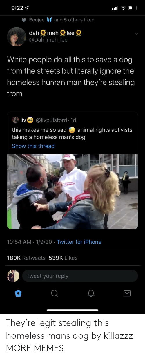 human: 9:22 1  Boujee  and 5 others liked  dah  meh  lee  @Dah_meh_lee  White people do all this to save a dog  from the streets but literally ignore the  homeless human man they're stealing  from  liv @livpulsford 1d  this makes me so sad  taking a homeless man's dog  animal rights activists  Show this thread  10:54 AM · 1/9/20 · Twitter for iPhone  180K Retweets 539K Likes  Tweet your reply They're legit stealing this homeless mans dog by killazzz MORE MEMES