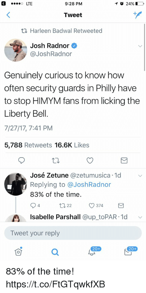 liberty bell: 9:28 PM  Tweet  Harleen Badwal Retweeted  Josh Radnor  @JoshRadnor  Genuinely curious to know how  often security guards in Philly have  to stop HIMYM fans from licking the  Liberty Bell.  7/27/17, 7:41 PM  5,788 Retweets 16.6K Like:s  é Zetune @zetumusica 1d  Replying to @JoshRadnor  83% of the time  José Zetune @zetumusica.1d  ロ22  374  4  Isabelle Parshall @up toPAR 1d v  Tweet your reply  20+  20+ 83% of the time! https://t.co/FtGTqwkfXB