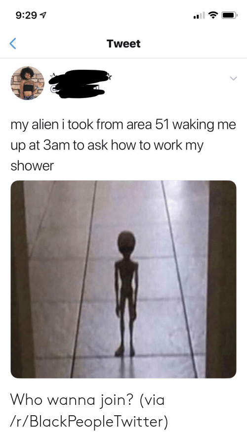 Blackpeopletwitter, Shower, and Work: 9:29  Tweet  my alien i took from area 51 walking me  up at 3am to ask how to work my  shower Who wanna join? (via /r/BlackPeopleTwitter)