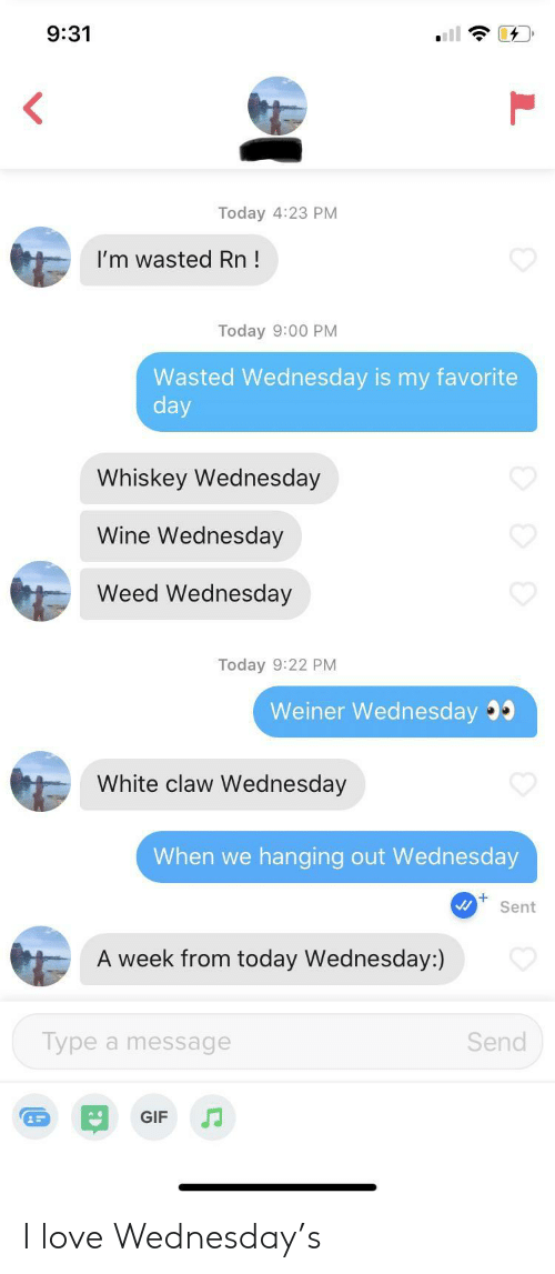 Is My Favorite: 9:31  Today 4:23 PM  I'm wasted Rn!  Today 9:00 PM  Wasted Wednesday is my favorite  day  Whiskey Wednesday  Wine Wednesday  Weed Wednesday  Today 9:22 PM  Weiner Wednesday  White claw Wednesday  When we  hanging out Wed nesday  Sent  A week from today Wednesday:)  Type a message  Send  GIF I love Wednesday's