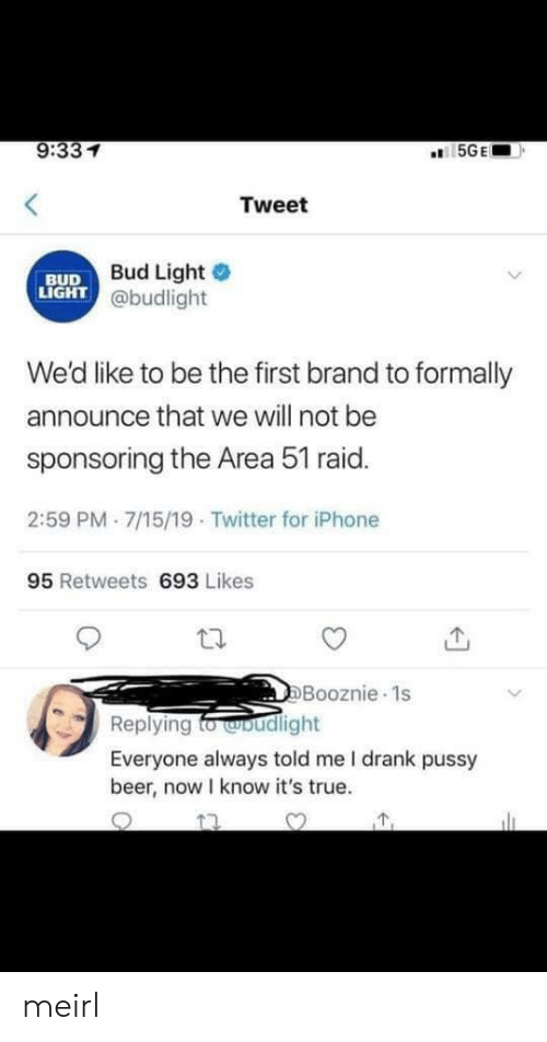 Announce: 9:331  5GE  Tweet  Bud Light  LIGHT @budlight  BUD  We'd like to be the first brand to formally  announce that we will not be  sponsoring the Area 51 raid.  2:59 PM 7/15/19 Twitter for iPhone  95 Retweets 693 Likes  DBooznie 1s  Replying fo woudlight  Everyone always told me I drank pussy  beer, now I know it's true. meirl