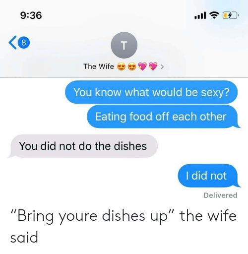 "Food, Sexy, and Wife: 9:36  The Wife  You know what would be sexy?  Eating food off each other  You did not do the dishes  I did not  Delivered  T  00 ""Bring youre dishes up"" the wife said"