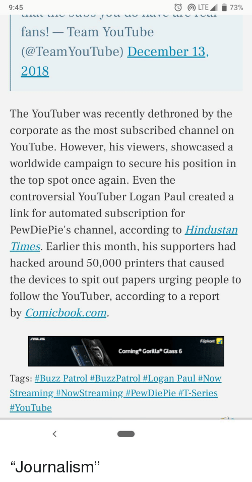 youtube.com, Link, and Controversial: 9:45  fans!Team YouTube  (@TeamYouTube) December 13  2018  The YouTuber was recently dethroned bv the  corporate as the most subscribed channel on  YouTube. However, his viewers, showcased a  worldwide campaign to secure his position in  the top spot once again. Even the  controversial YouTuber Logan Paul created:a  link for automated subscription for  PewDiePie's channel, according to Hindustan  Times. Earlier this month, his supporters had  hacked around 50,000 printers that caused  the devices to spit out papers urging people to  follow the YouTuber, according to a report  by Comichook.com  Coning Gorilla Glass 6  Tags: #Buzz Patrol #BuzzPatrol #Logan Paul #Now  Streaming