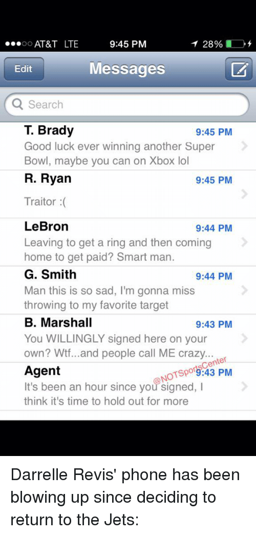 Crazy, Lol, and Phone: 9:45 PM  AT&T LTE  28%  OO  Messages  Edit  Q Search  T. Brady  9:45 PM  Good luck ever winning another Super  Bowl, maybe you can on Xbox lol  R. Ryan  9:45 PM  Traitor  LeBron  9:44 PM  Leaving to get a ring and then coming  home to get paid  Smart man.  G. Smith  9:44 PM  Man this is so sad, I'm gonna miss  throwing to my favorite target  B. Marshall  9:43 PM  You WILLINGLY signed here on your  own? Wtf...and people call ME crazy  ter  NOTspo9:43 PM  Agent  It's been an hour since you signed, I  think it's time to hold out for more Darrelle Revis' phone has been blowing up since deciding to return to the Jets: