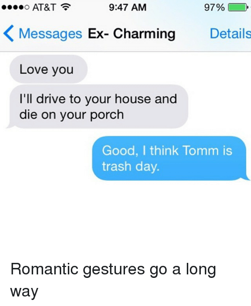 Driving, Ex's, and Love: 9:47 AM  97%  O AT&T  Messages Ex-Charming Details  K Love you  I'll drive to your house and  die on your porch  Good, I think Tomm is  trash day. Romantic gestures go a long way