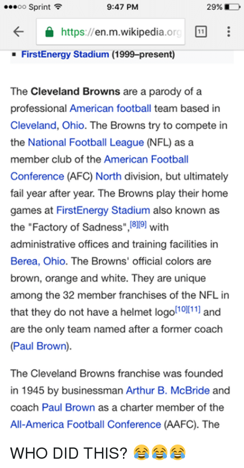 """Cleveland Brown: 9:47 PM  ...oo Sprint  29%  https  en m wikipedia  11  org  FirstEnergy Stadium (1999-present)  The Cleveland Browns are a parody of a  professional American football team based in  Cleveland, Ohio. The Browns try to compete in  the National Football League (NFLas a  member club of the American Football  Conference (AFC North division, but ultimately  fail year after year. The Browns play their home  games at FirstEnergy Stadium also known as  the """"Factory of Sadness  ,1819 with  administrative offices and training facilities in  Berea, Ohio. The Browns' official colors are  brown, orange and white. They are unique  among the 32 member franchises of the NFL in  that they do not have a helmet logo  [10][11]  and  are the only team named after a former coach  (Paul Brown)  The Cleveland Browns franchise was founded  in 1945 by businessman Arthur B. McBride and  coach Paul Brown as a charter member of the  All-America Football Conference (AAFC). The WHO DID THIS? 😂😂😂"""