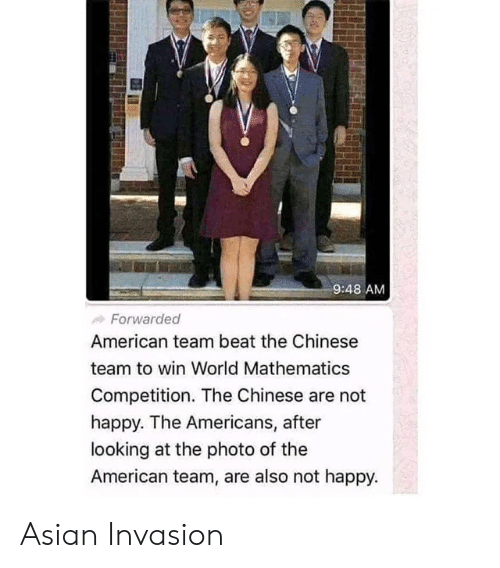 invasion: 9:48 AM  Forwarded  American team beat the Chinese  team to win World Mathematics  Competition. The Chinese are not  happy. The Americans, after  looking at the photo of the  American team, are also not happy. Asian Invasion