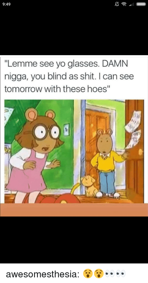 """Hoes, Shit, and Tumblr: 9:49  """"Lemme see yo glasses. DAMNN  nigga, you blind as shit. I can see  tomorrow with these hoes"""" awesomesthesia:  😵😵👀👀"""