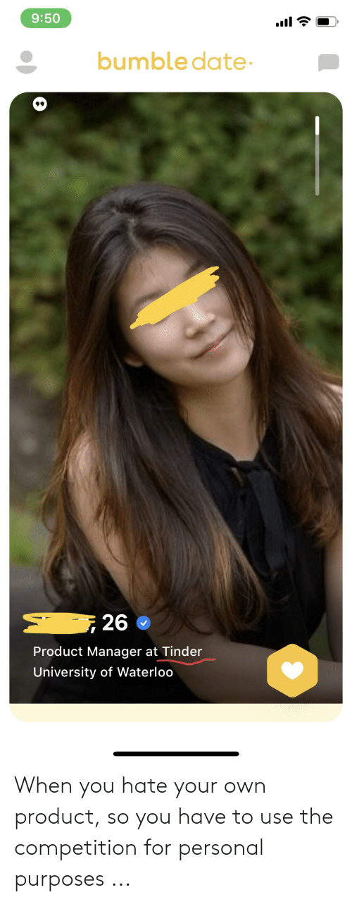 product manager: 9:50  bumble date  26  Product Manager at Tinder  University of Waterloo When you hate your own product, so you have to use the competition for personal purposes ...