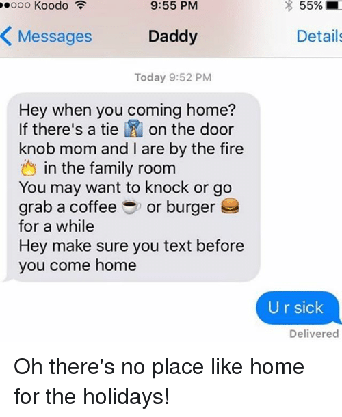 door knobs: 9:55 PM  Daddy  Messages  Today 9:52 PM  Hey when you coming home?  If there's a tie  on the door  knob mom and l are by the fire  in the family room  You may want to knock or go  grab a coffee or burger  for a while  Hey make sure you text before  you come home  55%  Details  U r sick  Delivered Oh there's no place like home for the holidays!