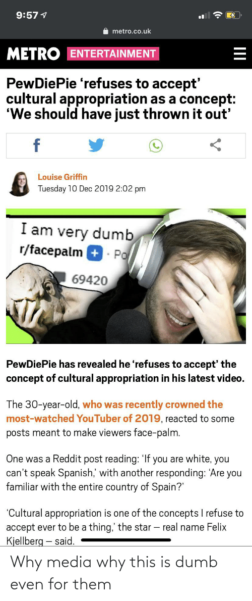 """Dumb, Facepalm, and Reddit: 9:57 1  metro.co.uk  METRO ENTERTAINMENT  PewDiePie 'refuses to accept'  cultural appropriation as a concept:  """"We should have just thrown it out'  f  Louise Griffin  Tuesday 10 Dec 2019 2:02 pm  I am very dumb  r/facepalm + - Po  69420  PewDiePie has revealed he 'refuses to accept' the  concept of cultural appropriation in his latest video.  The 30-year-old, who was recently crowned the  most-watched YouTuber of 2019, reacted to some  posts meant to make viewers face-palm.  One was a Reddit post reading: 'If you are white, you  can't speak Spanish,' with another responding: 'Are you  familiar with the entire country of Spain?""""  """"Cultural appropriation is one of the concepts I refuse to  accept ever to be a thing,' the star – real name Felix  Kjellberg – said.  II Why media why this is dumb even for them"""