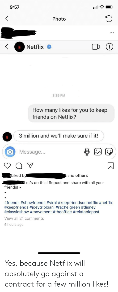 Disney, Friends, and Netflix: 9:57  Photo  Netflix  i  8:39 PM  How many likes for you to keep  friends on Netflix?  3 million and we'll make sure if it!  Message...  Liked by  and others  ELet's do this! Repost and share with all your  friends!  #friends #showfriends #viral #keepfriendsonnetflix #netflix  #keepfriends #joeytribbiani #rachelgreen #disney  #classicshow #movement #theoffice #relatablepost  View all 21 comments  5 hours ago Yes, because Netflix will absolutely go against a contract for a few million likes!