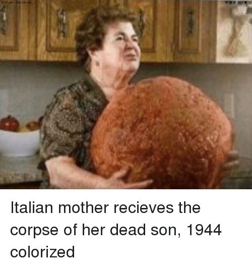 Her, Mother, and Italian: 9:57 pm Tue 29 Jan Italian mother recieves the corpse of her dead son, 1944 colorized