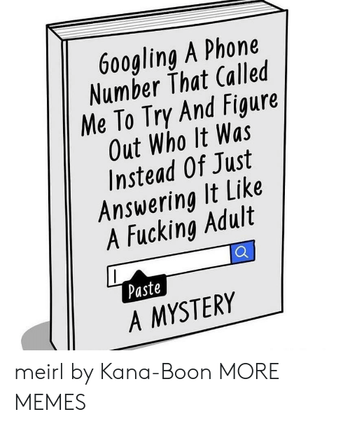 boon: 9  6o0gling A Phone  Number That Called  Me To Try And Figure  Out Who It Was  Instead Of Just  Answering It Like  1  4  A Fucking Adult  Paste  A MYSTERY meirl by Kana-Boon MORE MEMES