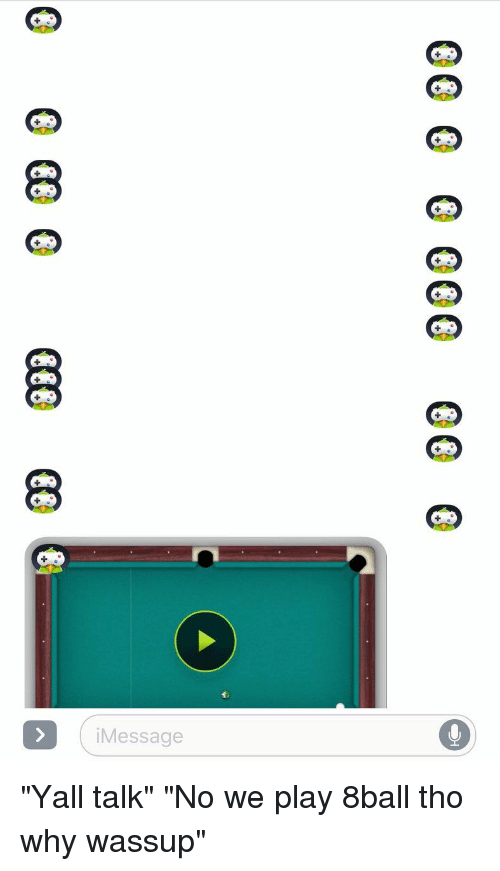 "8ball: 9  9 90 9009 9  99  9 99 9999 999  ( IMessage ""Yall talk"" ""No we play 8ball tho why wassup"""