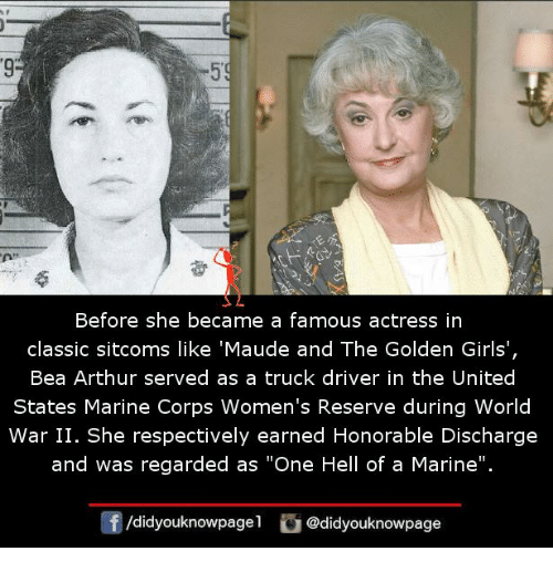 """Arthur, Girls, and Memes: 9  Before she became a famous actress in  classic sitcoms like 'Maude and The Golden Girls',  Bea Arthur served as a truck driver in the United  States Marine Corps Women's Reserve during World  War II. She respectively earned Honorable Discharge  and was regarded as """"One Hell of a Marine"""".  /didyouknowpagel @didyouknowpage"""