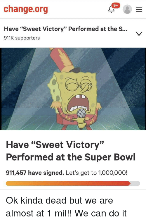 """The S: 9+  change.org  Have """"Sweet Victory"""" Performed at the S...  911K supporters  Have """"Sweet Victory""""  Performed at the Super Bowl  911,457 have signed. Let's get to 1,000,000! Ok kinda dead but we are almost at 1 mil!! We can do it"""