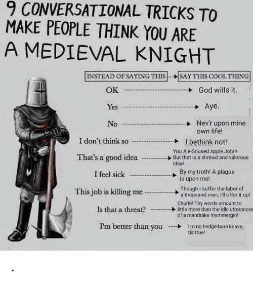 hedge: 9 CONVERSATIONAL TRICKS TO  MAKE PEOPLE THINK YOU ARE  A MEDIEVAL KNIGHT  INSTEAD OF SAYING THIS--SAY THIS COOL THING  God wills it  OK  J  Aye.  Yes  Nev'r upon mine  own life!  No  I don't think so  I bethink not!  You Ale-Soused Apple John!  But that is a shrewd and valorous  idea!  That's a good idea  By my troth! A plague  is upon me!  I feel sick  Though I suffer the labor of  a thousand men, 'll offer it up!  This job is killing me  Churle! Thy words amount to  little more than the idle utterances  of a mandrake mymmergin!  Is that a threat?  I'm better than you  I'm no hedge-born knave,  tis true! .