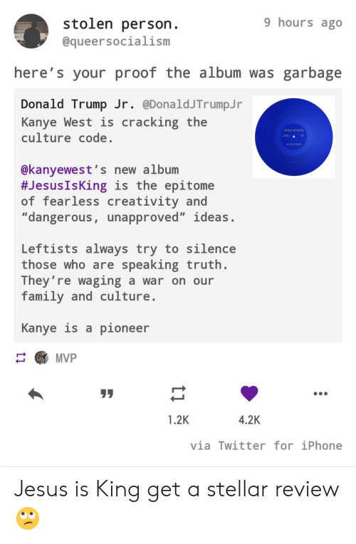"""Donald Trump: 9 hours ago  stolen person.  @queersocialism  here's your proof the album was garbage  Donald Trump Jr. @DonaldJTrumpJ r  Kanye West is  culture code.  cracking the  JESUS IS KING  AA  KANYE WEST  @kanyewest's new album  #Jesus IsKing is the epitome  of fearless creativity and  """"dangerous, unapproved"""" ideas.  Leftists always try to silence  those who are speaking truth.  They're waging a war on our  family and culture  Kanye is a pioneer  MVP  4.2K  1.2K  via Twitter for iPhone  ti Jesus is King get a stellar review 🙄"""