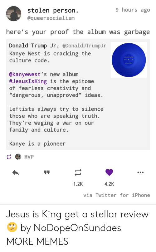 "Kanye West: 9 hours ago  stolen person.  @queersocialism  here's your proof the album was garbage  Donald Trump Jr. @DonaldJTrumpJ r  Kanye West is  culture code.  cracking the  JESUS IS KING  AA  KANYE WEST  @kanyewest's new album  #Jesus IsKing is the epitome  of fearless creativity and  ""dangerous, unapproved"" ideas.  Leftists always try to silence  those who are speaking truth.  They're waging a war on our  family and culture  Kanye is a pioneer  MVP  4.2K  1.2K  via Twitter for iPhone  ti Jesus is King get a stellar review 🙄 by NoDopeOnSundaes MORE MEMES"