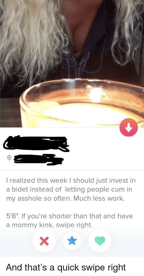 "Cum, Work, and Asshole: 9  I realized this week I should just invest in  a bidet instead of letting people cum in  my asshole so often. Much less work.  5'8"". If you're shorter than that and have  a mommy kink, swipe right. And that's a quick swipe right"