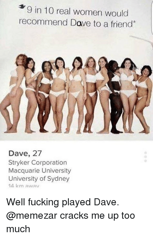 stryker: 9 in 10 real women would  recommend Dave to a friend  Q.  Dave, 27  Stryker Corporation  Macquarie University  University of Sydney  14 km awav Well fucking played Dave. @memezar cracks me up too much