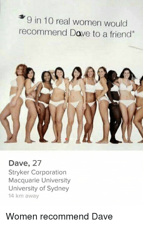 Women, Corporation, and Stryker: 9 in 10 real women would  recommend Dave to a friend  Dave, 27  Stryker Corporation  Macquarie University  University of Sydney  14 km away Women recommend Dave