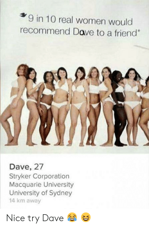 sydney: 9 in 10 real women would  recommend Dave to a friend*  Dave, 27  Stryker Corporation  Macquarie University  University of Sydney  14 km away Nice try Dave ? ?