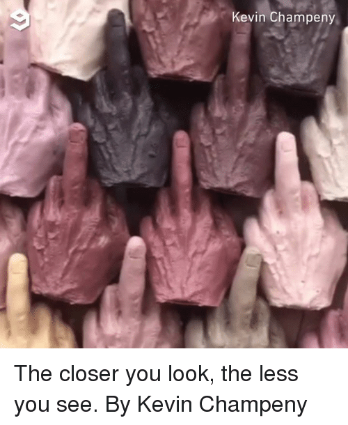 Dank, The Closer, and 🤖: 9  Kevin Champeny The closer you look, the less you see.  By Kevin Champeny