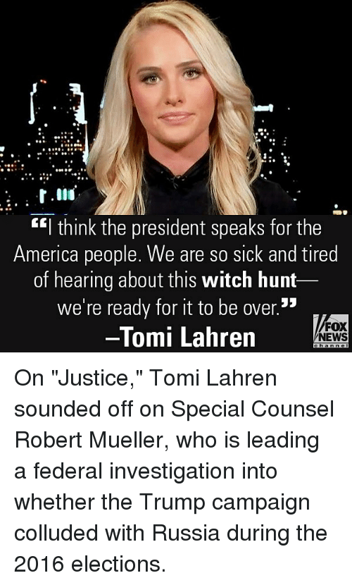 """America, Memes, and News: .9  """"l think the president speaks for the  America people. We are so sick and tired  of hearing about this witch hunt  we're ready for it to be over.5  Tomi Lahren  FOX  NEWS On """"Justice,"""" Tomi Lahren sounded off on Special Counsel Robert Mueller, who is leading a federal investigation into whether the Trump campaign colluded with Russia during the 2016 elections."""
