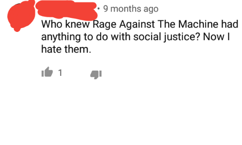 Justice, Rage, and Rage Against the Machine: 9 months ago  Who knew Rage Against The Machine had  anything to do with social justice? Now I  hate them.