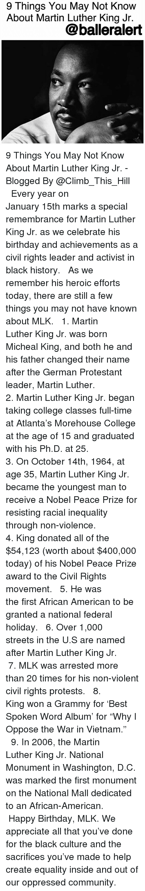 """protestant: 9 Things You May Not Know  About Martin Luther King Jr.  @balleralert 9 Things You May Not Know About Martin Luther King Jr. - Blogged By @Climb_This_Hill ⠀⠀⠀⠀⠀⠀⠀ ⠀⠀⠀⠀⠀⠀⠀ Every year on January 15th marks a special remembrance for Martin Luther King Jr. as we celebrate his birthday and achievements as a civil rights leader and activist in black history. ⠀⠀⠀⠀⠀⠀⠀ ⠀⠀⠀⠀⠀⠀⠀ As we remember his heroic efforts today, there are still a few things you may not have known about MLK. ⠀⠀⠀⠀⠀⠀⠀ ⠀⠀⠀⠀⠀⠀⠀ 1. Martin Luther King Jr. was born Micheal King, and both he and his father changed their name after the German Protestant leader, Martin Luther. ⠀⠀⠀⠀⠀⠀⠀ ⠀⠀⠀⠀⠀⠀⠀ 2. Martin Luther King Jr. began taking college classes full-time at Atlanta's Morehouse College at the age of 15 and graduated with his Ph.D. at 25. ⠀⠀⠀⠀⠀⠀⠀ ⠀⠀⠀⠀⠀⠀⠀ 3. On October 14th, 1964, at age 35, Martin Luther King Jr. became the youngest man to receive a Nobel Peace Prize for resisting racial inequality through non-violence. ⠀⠀⠀⠀⠀⠀⠀ ⠀⠀⠀⠀⠀⠀⠀ 4. King donated all of the $54,123 (worth about $400,000 today) of his Nobel Peace Prize award to the Civil Rights movement. ⠀⠀⠀⠀⠀⠀⠀ ⠀⠀⠀⠀⠀⠀⠀ 5. He was the first African American to be granted a national federal holiday. ⠀⠀⠀⠀⠀⠀⠀ ⠀⠀⠀⠀⠀⠀⠀ 6. Over 1,000 streets in the U.S are named after Martin Luther King Jr. ⠀⠀⠀⠀⠀⠀⠀ ⠀⠀⠀⠀⠀⠀⠀ 7. MLK was arrested more than 20 times for his non-violent civil rights protests. ⠀⠀⠀⠀⠀⠀⠀ ⠀⠀⠀⠀⠀⠀⠀ 8. King won a Grammy for 'Best Spoken Word Album' for """"Why I Oppose the War in Vietnam."""" ⠀⠀⠀⠀⠀⠀⠀ ⠀⠀⠀⠀⠀⠀⠀ 9. In 2006, the Martin Luther King Jr. National Monument in Washington, D.C. was marked the first monument on the National Mall dedicated to an African-American. ⠀⠀⠀⠀⠀⠀⠀ ⠀⠀⠀⠀⠀⠀⠀ Happy Birthday, MLK. We appreciate all that you've done for the black culture and the sacrifices you've made to help create equality inside and out of our oppressed community."""