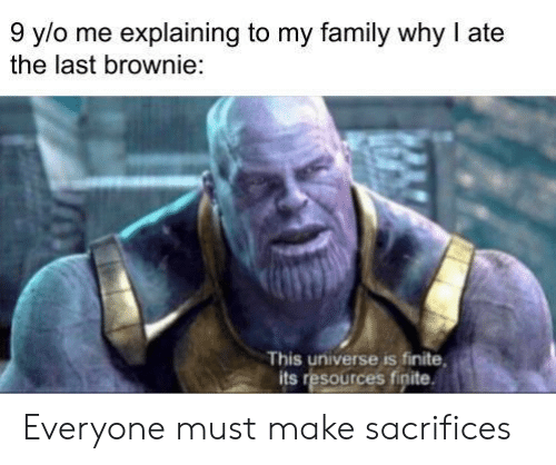 Family, Universe, and Why: 9 y/o me explaining to my family why I ate  the last brownie:  This universe is finite  its resources finite Everyone must make sacrifices