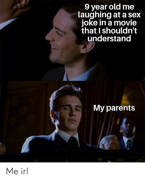 Shouldnt: 9 year old me  laughing at a sex  joke in a movie  that I shouldn't  understand  My parents Me irl
