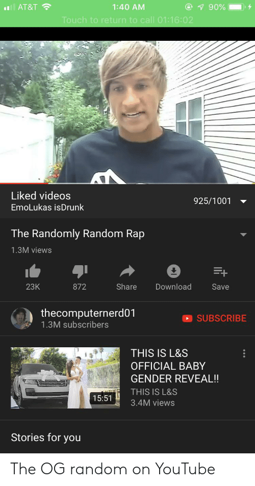 T Touch: @ 90%  1:40 AM  AT&T  Touch to return to call 01:16:02  Liked videos  925/1001  EmoLukas isDrunk  The Randomly Random Rap  1.3M views  23K  Share  Download  872  Save  thecomputernerd01  SUBSCRIBE  1.3M subscribers  THIS IS L&S  OFFICIAL BABY  GENDER REVEAL!!  THIS IS L&S  15:51  3.4M views  Stories for you The OG random on YouTube
