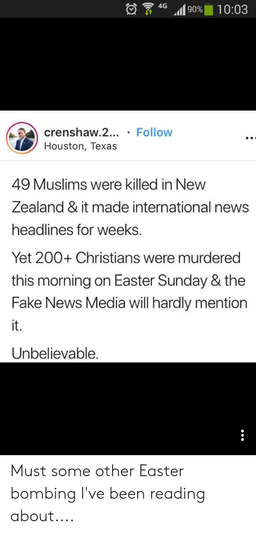 Easter, Facepalm, and Fake: 90% 10:03  crenshaw.2... Follow  Houston, Texas  49 Muslims were killed in New  Zealand & it made international news  headlines for weeks.  Yet 200+ Christians were murdered  this morning on Easter Sunday & the  Fake News Media will hardly mention  it.  Unbelievable. Must some other Easter bombing I've been reading about....